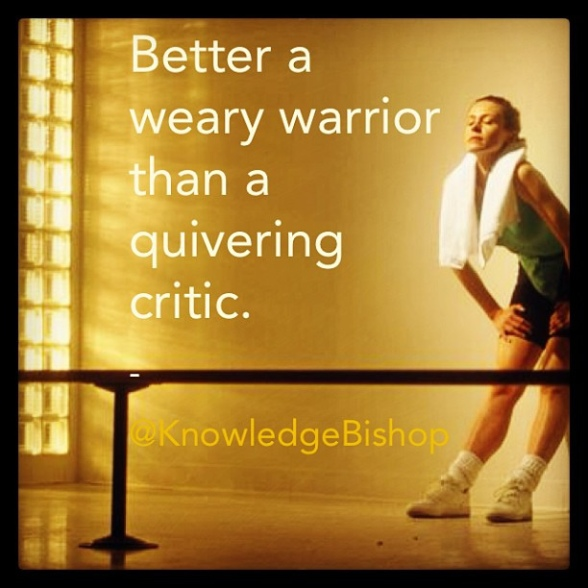 Better a weary warrior than a quivering critic